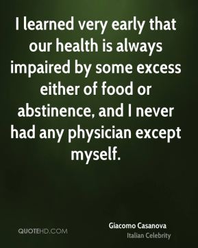 I learned very early that our health is always impaired by some excess either of food or abstinence, and I never had any physician except myself.
