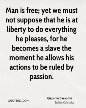Giacomo Casanova - Man is free; yet we must not suppose that he is at liberty to do everything he pleases, for he becomes a slave the moment he allows his actions to be ruled by passion.