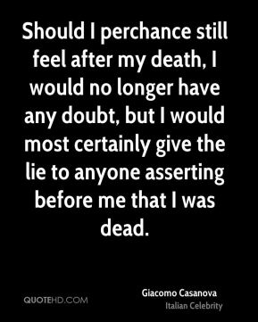 Giacomo Casanova - Should I perchance still feel after my death, I would no longer have any doubt, but I would most certainly give the lie to anyone asserting before me that I was dead.