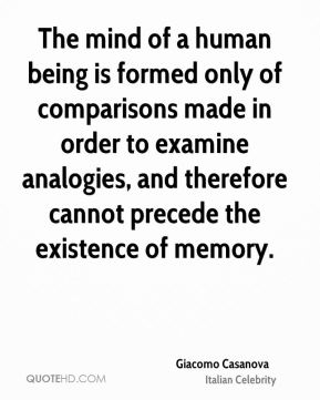Giacomo Casanova - The mind of a human being is formed only of comparisons made in order to examine analogies, and therefore cannot precede the existence of memory.