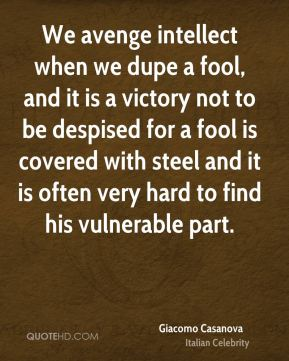 We avenge intellect when we dupe a fool, and it is a victory not to be despised for a fool is covered with steel and it is often very hard to find his vulnerable part.