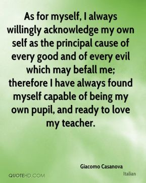 Giacomo Casanova - As for myself, I always willingly acknowledge my own self as the principal cause of every good and of every evil which may befall me; therefore I have always found myself capable of being my own pupil, and ready to love my teacher.