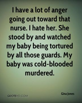 Gina Jones - I have a lot of anger going out toward that nurse. I hate her. She stood by and watched my baby being tortured by all those guards. My baby was cold-blooded murdered.