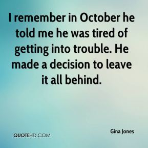 Gina Jones - I remember in October he told me he was tired of getting into trouble. He made a decision to leave it all behind.