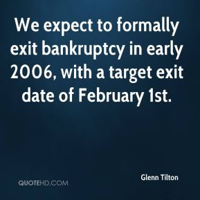 We expect to formally exit bankruptcy in early 2006, with a target exit date of February 1st.