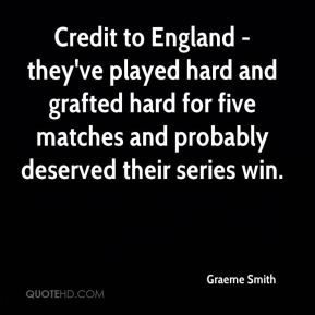 Graeme Smith - Credit to England - they've played hard and grafted hard for five matches and probably deserved their series win.