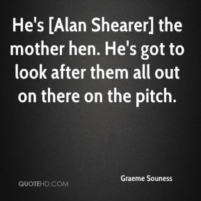 Graeme Souness - He's [Alan Shearer] the mother hen. He's got to look after them all out on there on the pitch.