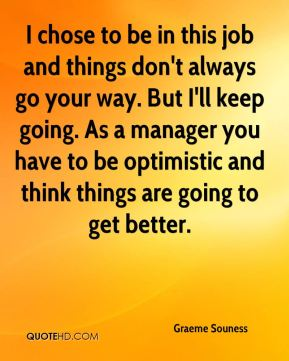 I chose to be in this job and things don't always go your way. But I'll keep going. As a manager you have to be optimistic and think things are going to get better.
