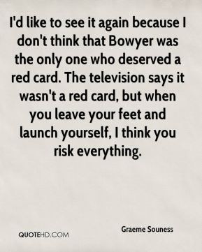 I'd like to see it again because I don't think that Bowyer was the only one who deserved a red card. The television says it wasn't a red card, but when you leave your feet and launch yourself, I think you risk everything.