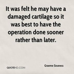 It was felt he may have a damaged cartilage so it was best to have the operation done sooner rather than later.