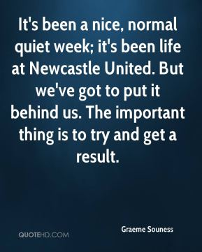 It's been a nice, normal quiet week; it's been life at Newcastle United. But we've got to put it behind us. The important thing is to try and get a result.