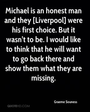 Michael is an honest man and they [Liverpool] were his first choice. But it wasn't to be. I would like to think that he will want to go back there and show them what they are missing.