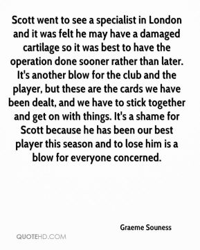 Scott went to see a specialist in London and it was felt he may have a damaged cartilage so it was best to have the operation done sooner rather than later. It's another blow for the club and the player, but these are the cards we have been dealt, and we have to stick together and get on with things. It's a shame for Scott because he has been our best player this season and to lose him is a blow for everyone concerned.