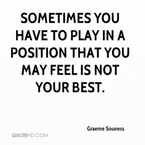 Sometimes you have to play in a position that you may feel is not your best.