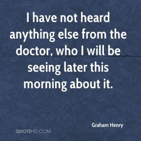 Graham Henry - I have not heard anything else from the doctor, who I will be seeing later this morning about it.