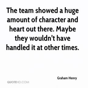 Graham Henry - The team showed a huge amount of character and heart out there. Maybe they wouldn't have handled it at other times.