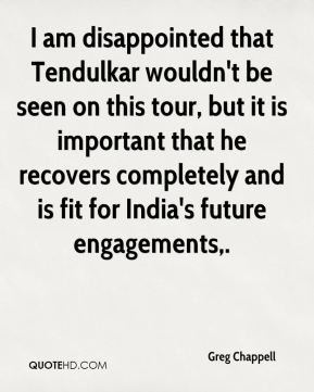 I am disappointed that Tendulkar wouldn't be seen on this tour, but it is important that he recovers completely and is fit for India's future engagements.