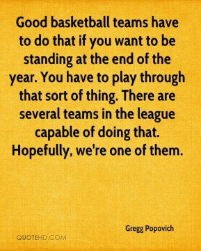 Good basketball teams have to do that if you want to be standing at the end of the year. You have to play through that sort of thing. There are several teams in the league capable of doing that. Hopefully, we're one of them.