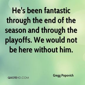 Gregg Popovich - He's been fantastic through the end of the season and through the playoffs. We would not be here without him.
