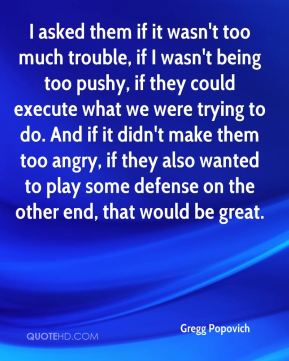 I asked them if it wasn't too much trouble, if I wasn't being too pushy, if they could execute what we were trying to do. And if it didn't make them too angry, if they also wanted to play some defense on the other end, that would be great.
