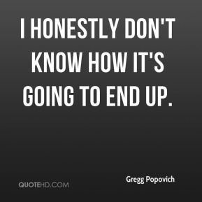 Gregg Popovich - I honestly don't know how it's going to end up.