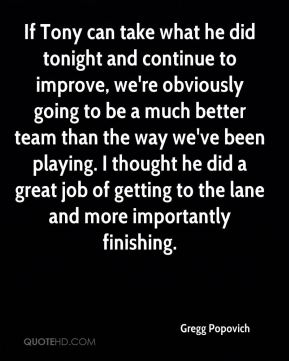 If Tony can take what he did tonight and continue to improve, we're obviously going to be a much better team than the way we've been playing. I thought he did a great job of getting to the lane and more importantly finishing.