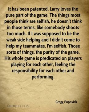 Gregg Popovich - It has been patented. Larry loves the pure part of the game. The things most people think are selfish, he doesn't think in those terms, like somebody shoots too much. If I was supposed to be the weak side helping and I didn't come to help my teammates, I'm selfish. Those sorts of things, the purity of the game. His whole game is predicated on players playing for each other, feeling the responsibility for each other and performing.