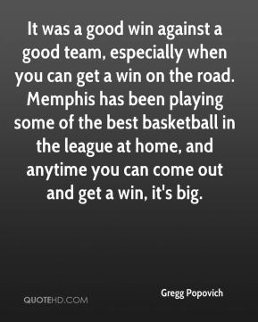 It was a good win against a good team, especially when you can get a win on the road. Memphis has been playing some of the best basketball in the league at home, and anytime you can come out and get a win, it's big.