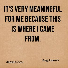 Gregg Popovich - It's very meaningful for me because this is where I came from.