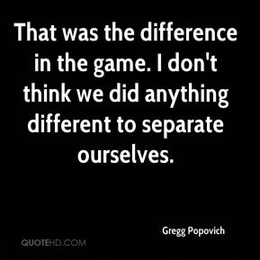 That was the difference in the game. I don't think we did anything different to separate ourselves.