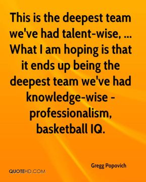 Gregg Popovich - This is the deepest team we've had talent-wise, ... What I am hoping is that it ends up being the deepest team we've had knowledge-wise - professionalism, basketball IQ.