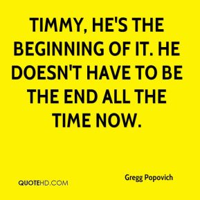 Timmy, he's the beginning of it. He doesn't have to be the end all the time now.