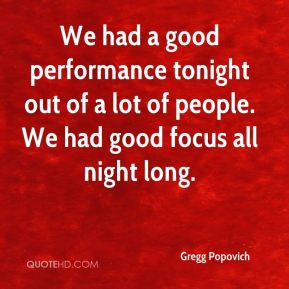 We had a good performance tonight out of a lot of people. We had good focus all night long.