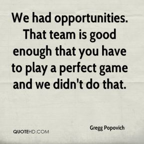 Gregg Popovich - We had opportunities. That team is good enough that you have to play a perfect game and we didn't do that.
