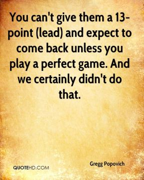 Gregg Popovich - You can't give them a 13-point (lead) and expect to come back unless you play a perfect game. And we certainly didn't do that.