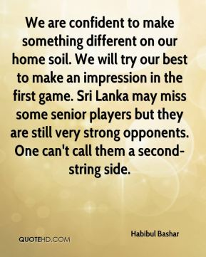 We are confident to make something different on our home soil. We will try our best to make an impression in the first game. Sri Lanka may miss some senior players but they are still very strong opponents. One can't call them a second-string side.