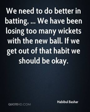 We need to do better in batting, ... We have been losing too many wickets with the new ball. If we get out of that habit we should be okay.