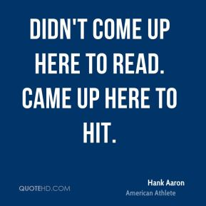 Hank Aaron - Didn't come up here to read. Came up here to hit.