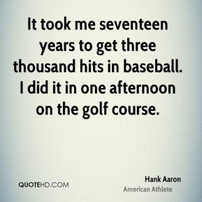 Hank Aaron - It took me seventeen years to get three thousand hits in baseball. I did it in one afternoon on the golf course.