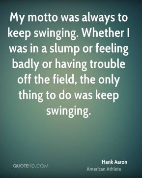 Hank Aaron - My motto was always to keep swinging. Whether I was in a slump or feeling badly or having trouble off the field, the only thing to do was keep swinging.