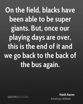 Hank Aaron - On the field, blacks have been able to be super giants. But, once our playing days are over, this is the end of it and we go back to the back of the bus again.
