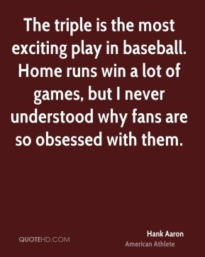 The triple is the most exciting play in baseball. Home runs win a lot of games, but I never understood why fans are so obsessed with them.