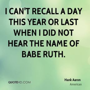 Hank Aaron - I can't recall a day this year or last when I did not hear the name of Babe Ruth.