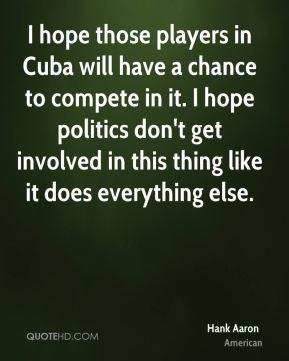 Hank Aaron - I hope those players in Cuba will have a chance to compete in it. I hope politics don't get involved in this thing like it does everything else.