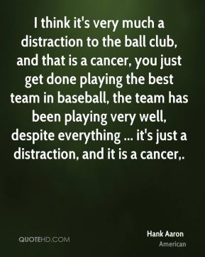 Hank Aaron - I think it's very much a distraction to the ball club, and that is a cancer, you just get done playing the best team in baseball, the team has been playing very well, despite everything ... it's just a distraction, and it is a cancer.