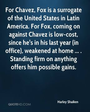 For Chavez, Fox is a surrogate of the United States in Latin America. For Fox, coming on against Chavez is low-cost, since he's in his last year (in office), weakened at home ... . Standing firm on anything offers him possible gains.