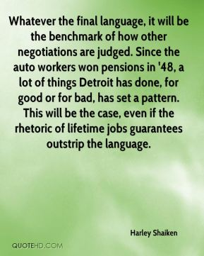 Whatever the final language, it will be the benchmark of how other negotiations are judged. Since the auto workers won pensions in '48, a lot of things Detroit has done, for good or for bad, has set a pattern. This will be the case, even if the rhetoric of lifetime jobs guarantees outstrip the language.