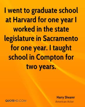 Harry Shearer - I went to graduate school at Harvard for one year I worked in the state legislature in Sacramento for one year. I taught school in Compton for two years.