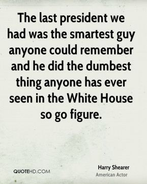 The last president we had was the smartest guy anyone could remember and he did the dumbest thing anyone has ever seen in the White House so go figure.