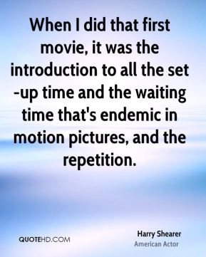 When I did that first movie, it was the introduction to all the set-up time and the waiting time that's endemic in motion pictures, and the repetition.